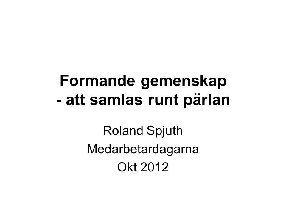 Formande gemenskap - att samlas runt pärlan Roland Spjuth Medarbetardagarna Okt 2012