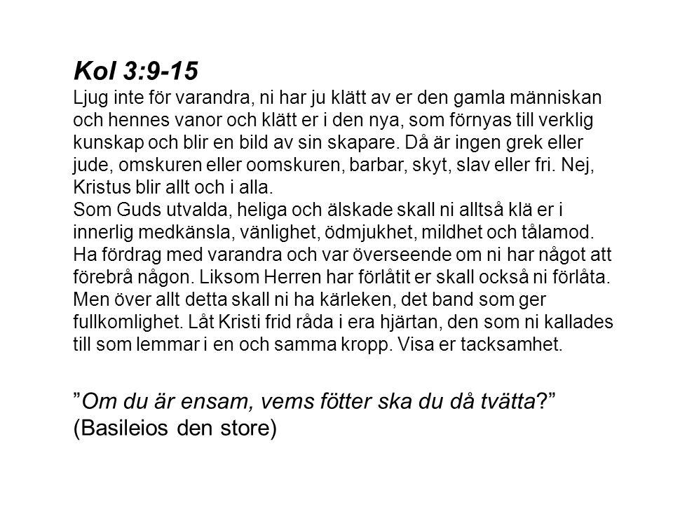 Kol 3:9-15 Ljug inte för varandra, ni har ju klätt av er den gamla människan och hennes vanor och klätt er i den nya, som förnyas till verklig kunskap