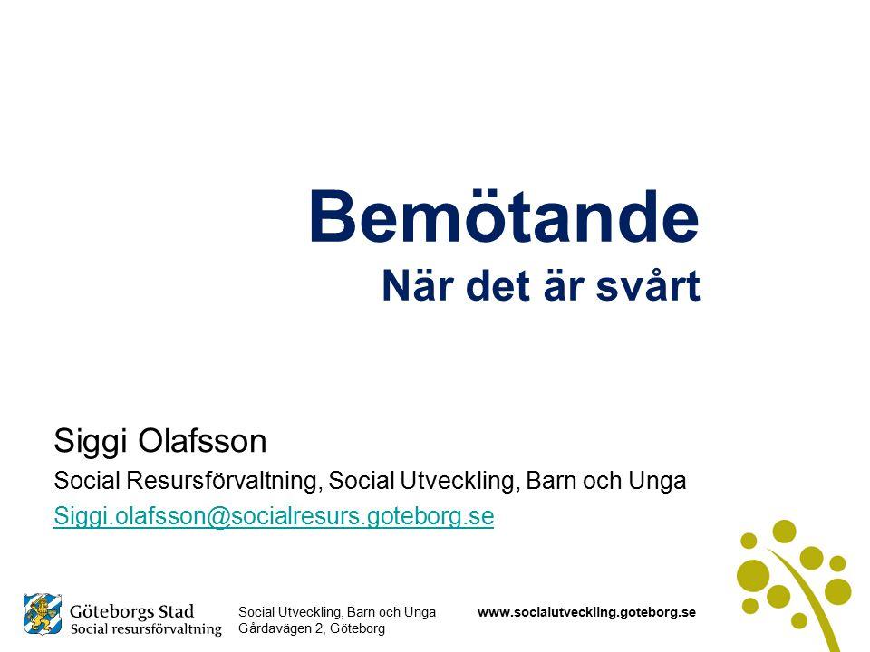 Social Utveckling, Barn och Unga Gårdavägen 2, Göteborg www.socialutveckling.goteborg.se Bemötande När det är svårt Siggi Olafsson Social Resursförvaltning, Social Utveckling, Barn och Unga Siggi.olafsson@socialresurs.goteborg.se