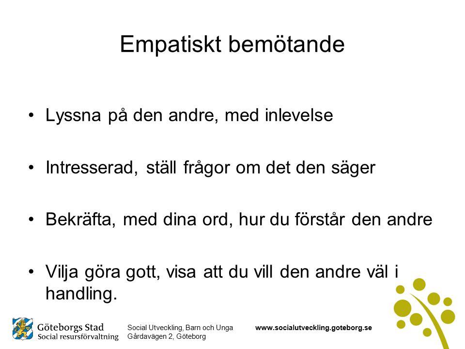 Social Utveckling, Barn och Unga Gårdavägen 2, Göteborg www.socialutveckling.goteborg.se Empatiskt bemötande Lyssna på den andre, med inlevelse Intresserad, ställ frågor om det den säger Bekräfta, med dina ord, hur du förstår den andre Vilja göra gott, visa att du vill den andre väl i handling.
