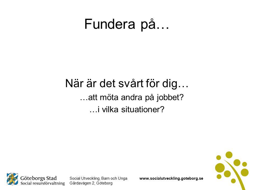 Social Utveckling, Barn och Unga Gårdavägen 2, Göteborg www.socialutveckling.goteborg.se Fundera på… När är det svårt för dig… …att möta andra på jobbet.