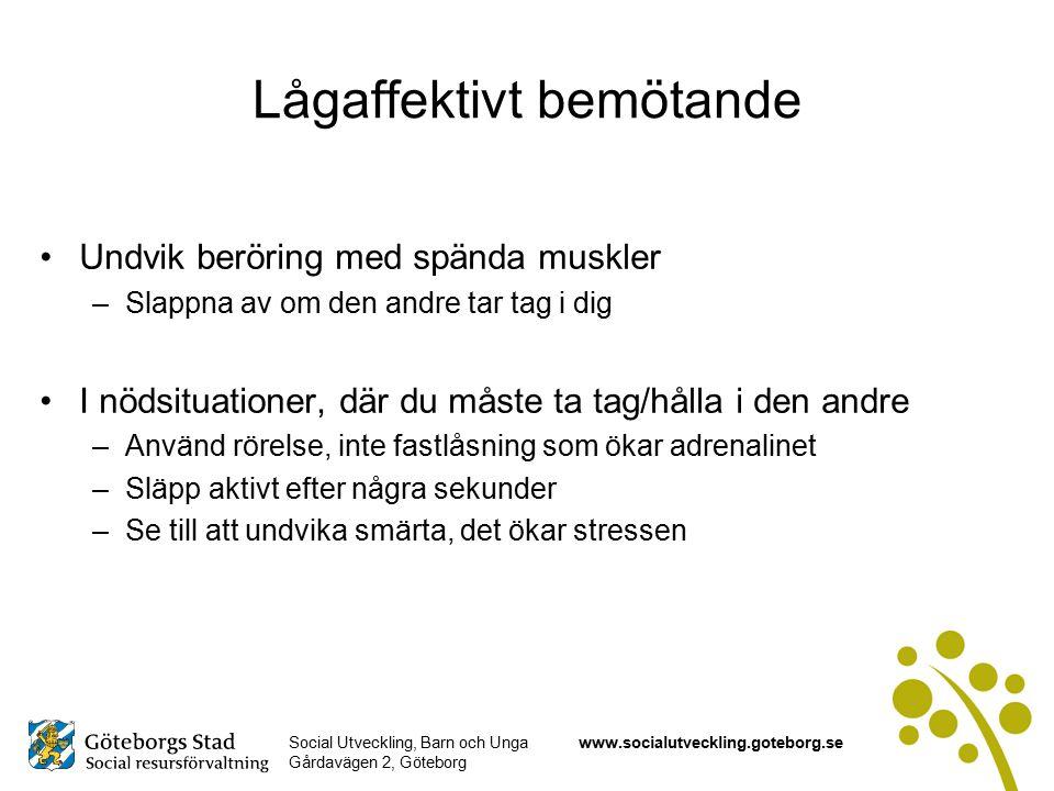 Social Utveckling, Barn och Unga Gårdavägen 2, Göteborg www.socialutveckling.goteborg.se Lågaffektivt bemötande Undvik beröring med spända muskler –Slappna av om den andre tar tag i dig I nödsituationer, där du måste ta tag/hålla i den andre –Använd rörelse, inte fastlåsning som ökar adrenalinet –Släpp aktivt efter några sekunder –Se till att undvika smärta, det ökar stressen