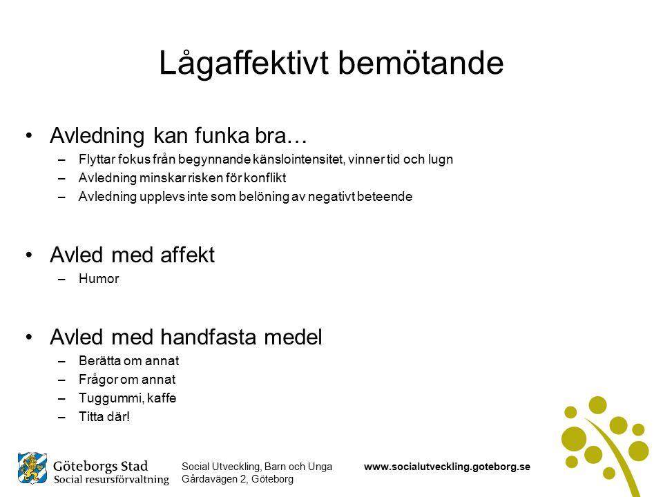 Social Utveckling, Barn och Unga Gårdavägen 2, Göteborg www.socialutveckling.goteborg.se Lågaffektivt bemötande Avledning kan funka bra… –Flyttar fokus från begynnande känslointensitet, vinner tid och lugn –Avledning minskar risken för konflikt –Avledning upplevs inte som belöning av negativt beteende Avled med affekt –Humor Avled med handfasta medel –Berätta om annat –Frågor om annat –Tuggummi, kaffe –Titta där!