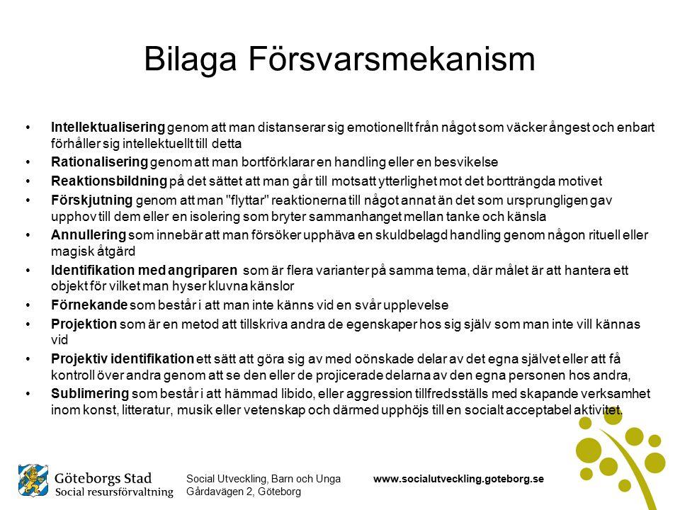 Social Utveckling, Barn och Unga Gårdavägen 2, Göteborg www.socialutveckling.goteborg.se Bilaga Försvarsmekanism Intellektualisering genom att man distanserar sig emotionellt från något som väcker ångest och enbart förhåller sig intellektuellt till detta Rationalisering genom att man bortförklarar en handling eller en besvikelse Reaktionsbildning på det sättet att man går till motsatt ytterlighet mot det bortträngda motivet Förskjutning genom att man flyttar reaktionerna till något annat än det som ursprungligen gav upphov till dem eller en isolering som bryter sammanhanget mellan tanke och känsla Annullering som innebär att man försöker upphäva en skuldbelagd handling genom någon rituell eller magisk åtgärd Identifikation med angriparen som är flera varianter på samma tema, där målet är att hantera ett objekt för vilket man hyser kluvna känslor Förnekande som består i att man inte känns vid en svår upplevelse Projektion som är en metod att tillskriva andra de egenskaper hos sig själv som man inte vill kännas vid Projektiv identifikation ett sätt att göra sig av med oönskade delar av det egna självet eller att få kontroll över andra genom att se den eller de projicerade delarna av den egna personen hos andra, Sublimering som består i att hämmad libido, eller aggression tillfredsställs med skapande verksamhet inom konst, litteratur, musik eller vetenskap och därmed upphöjs till en socialt acceptabel aktivitet.