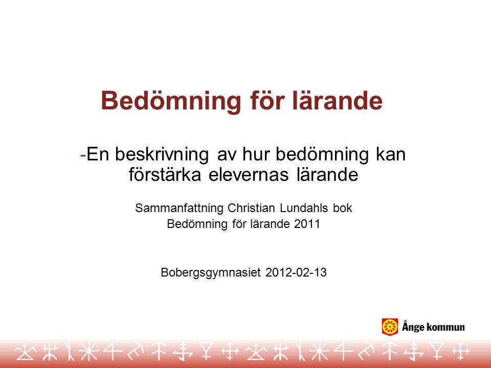 Bedömning för lärande - En beskrivning av hur bedömning kan förstärka elevernas lärande Sammanfattning Christian Lundahls bok Bedömning för lärande 2011 Bobergsgymnasiet 2012-02-13