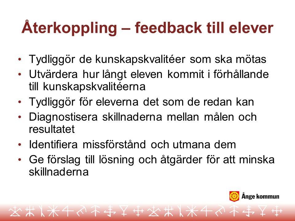 Återkoppling – feedback till elever Tydliggör de kunskapskvalitéer som ska mötas Utvärdera hur långt eleven kommit i förhållande till kunskapskvalitéerna Tydliggör för eleverna det som de redan kan Diagnostisera skillnaderna mellan målen och resultatet Identifiera missförstånd och utmana dem Ge förslag till lösning och åtgärder för att minska skillnaderna