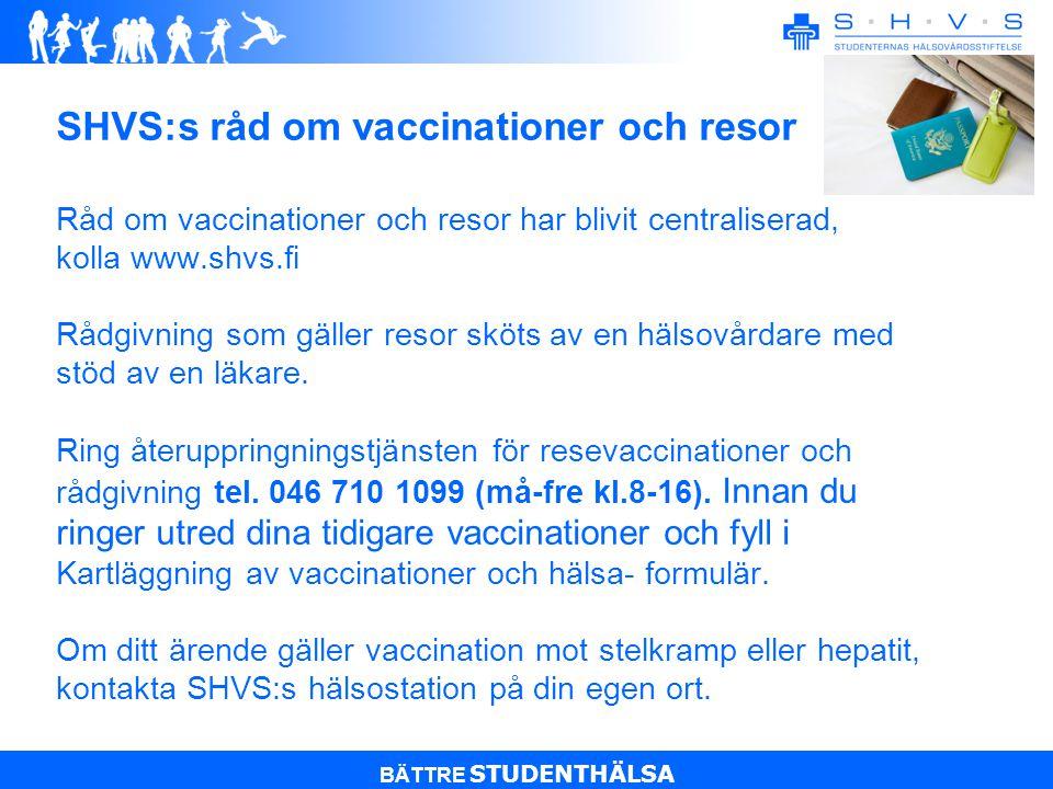 BÄTTRE STUDENTHÄLSA SHVS:s råd om vaccinationer och resor Råd om vaccinationer och resor har blivit centraliserad, kolla www.shvs.fi Rådgivning som gäller resor sköts av en hälsovårdare med stöd av en läkare.