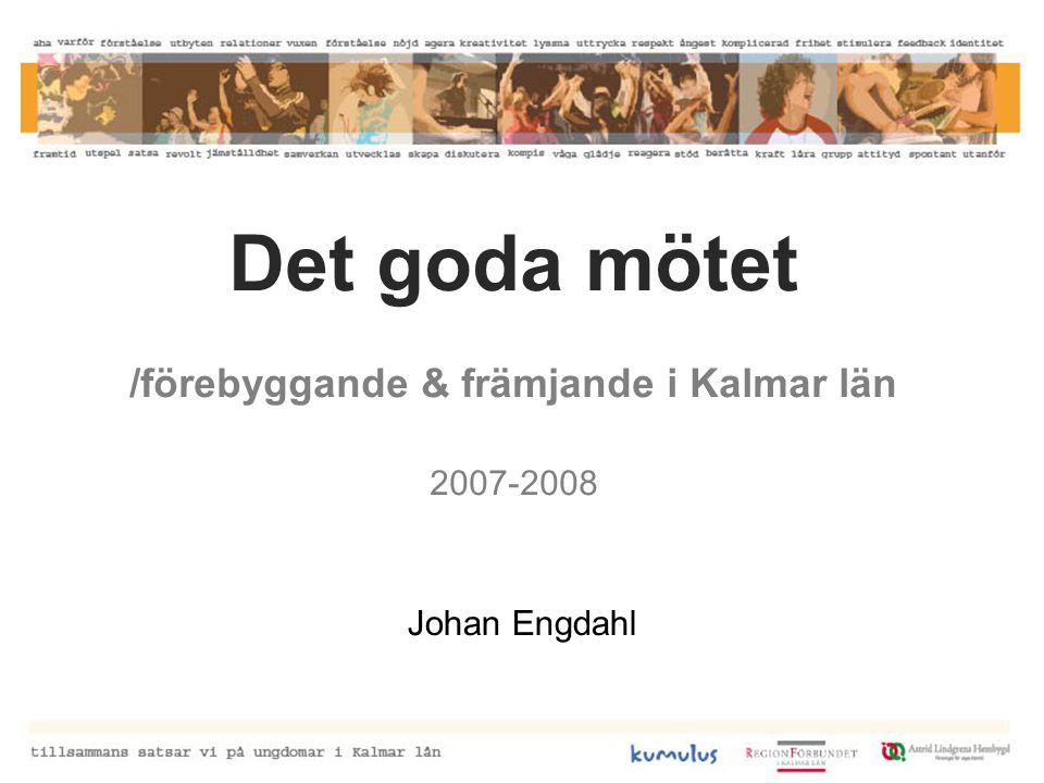 Det goda mötet /förebyggande & främjande i Kalmar län 2007-2008 Johan Engdahl