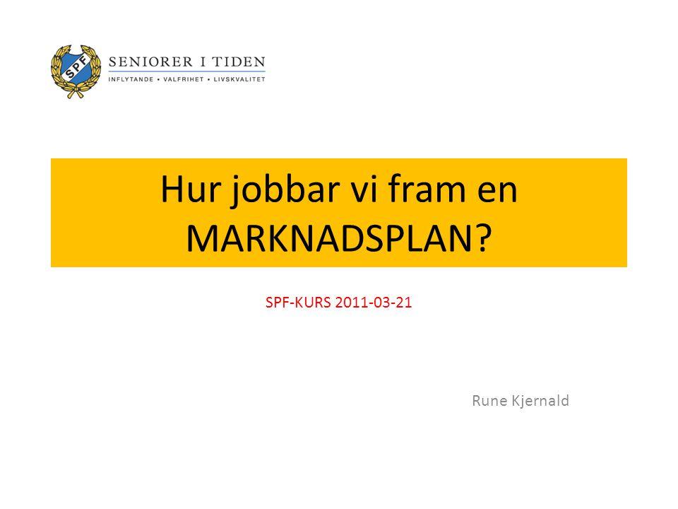 Hur jobbar vi fram en MARKNADSPLAN SPF-KURS 2011-03-21 Rune Kjernald