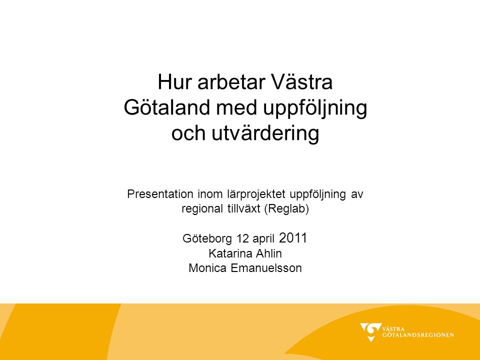 Hur arbetar Västra Götaland med uppföljning och utvärdering Presentation inom lärprojektet uppföljning av regional tillväxt (Reglab) Göteborg 12 april 2011 Katarina Ahlin Monica Emanuelsson
