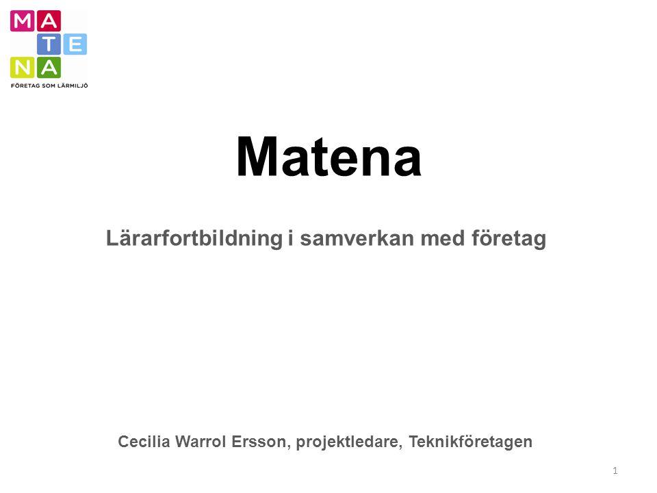 Matena 1 Lärarfortbildning i samverkan med företag Cecilia Warrol Ersson, projektledare, Teknikföretagen