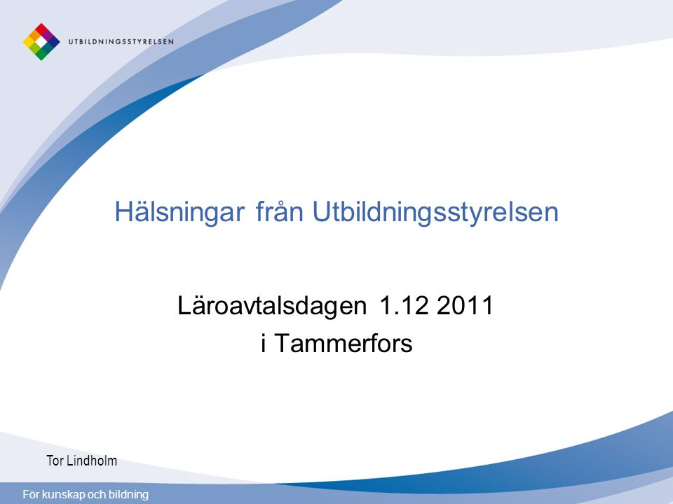För kunskap och bildning Hälsningar från Utbildningsstyrelsen Läroavtalsdagen 1.12 2011 i Tammerfors Tor Lindholm