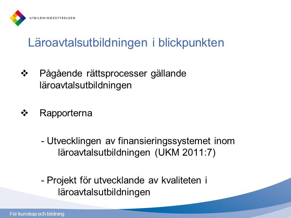 För kunskap och bildning Läroavtalsutbildningen i blickpunkten  Pågående rättsprocesser gällande läroavtalsutbildningen  Rapporterna - Utvecklingen av finansieringssystemet inom läroavtalsutbildningen (UKM 2011:7) - Projekt för utvecklande av kvaliteten i läroavtalsutbildningen