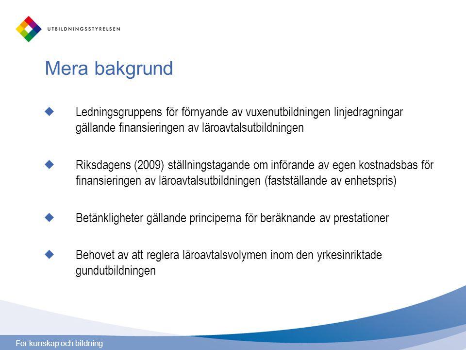 För kunskap och bildning Mera bakgrund Ledningsgruppens för förnyande av vuxenutbildningen linjedragningar gällande finansieringen av läroavtalsutbildningen Riksdagens (2009) ställningstagande om införande av egen kostnadsbas för finansieringen av läroavtalsutbildningen (fastställande av enhetspris) Betänkligheter gällande principerna för beräknande av prestationer Behovet av att reglera läroavtalsvolymen inom den yrkesinriktade gundutbildningen