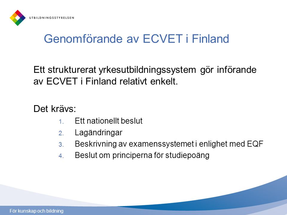 För kunskap och bildning Genomförande av ECVET i Finland Ett strukturerat yrkesutbildningssystem gör införande av ECVET i Finland relativt enkelt.