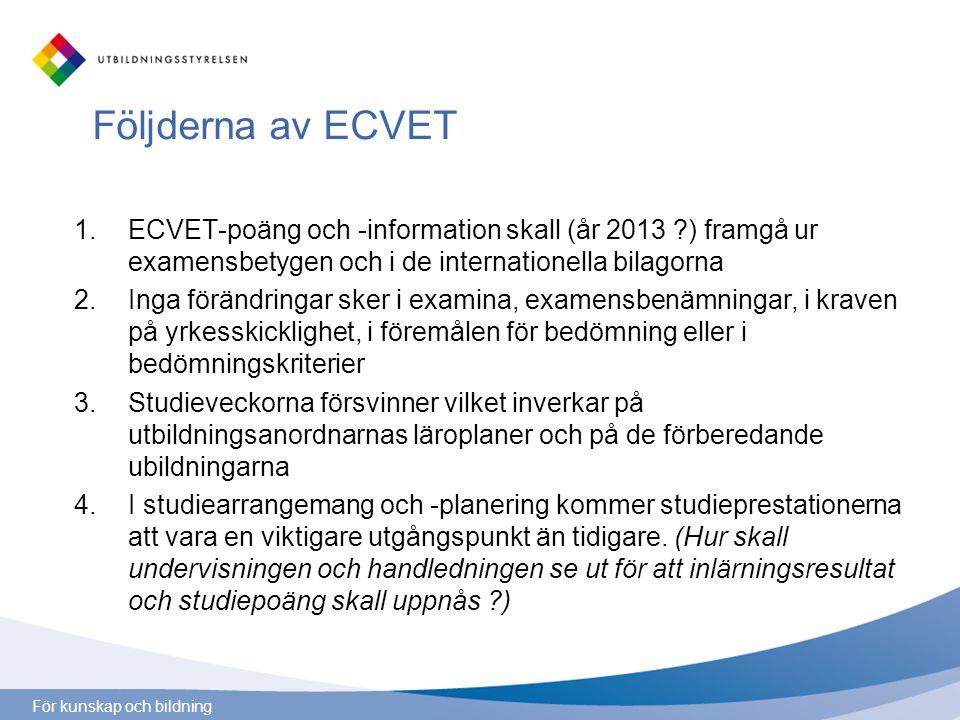 För kunskap och bildning Följderna av ECVET 1.ECVET-poäng och -information skall (år 2013 ) framgå ur examensbetygen och i de internationella bilagorna 2.Inga förändringar sker i examina, examensbenämningar, i kraven på yrkesskicklighet, i föremålen för bedömning eller i bedömningskriterier 3.Studieveckorna försvinner vilket inverkar på utbildningsanordnarnas läroplaner och på de förberedande ubildningarna 4.I studiearrangemang och -planering kommer studieprestationerna att vara en viktigare utgångspunkt än tidigare.