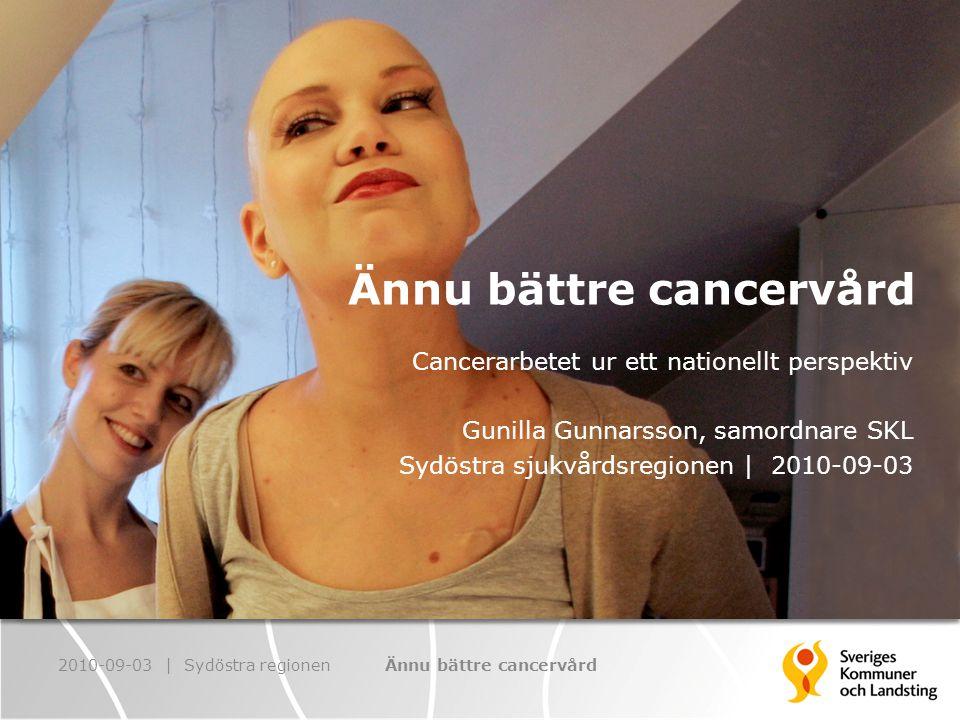 Ännu bättre cancervård Cancerarbetet ur ett nationellt perspektiv Gunilla Gunnarsson, samordnare SKL Sydöstra sjukvårdsregionen | 2010-09-03 2010-09-03 | Sydöstra regionenÄnnu bättre cancervård
