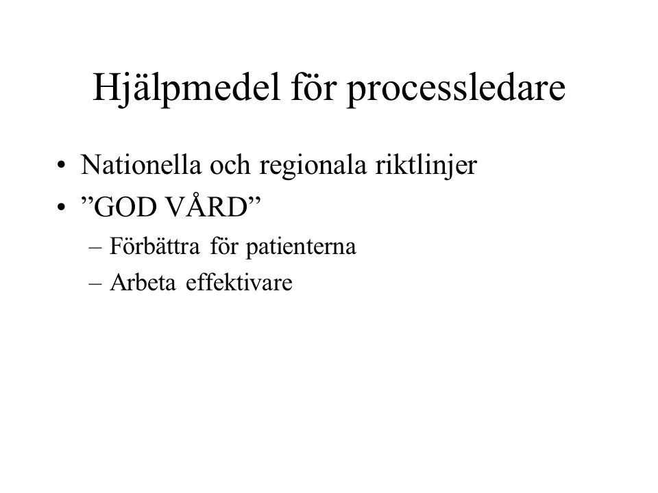 """Hjälpmedel för processledare Nationella och regionala riktlinjer """"GOD VÅRD"""" –Förbättra för patienterna –Arbeta effektivare"""