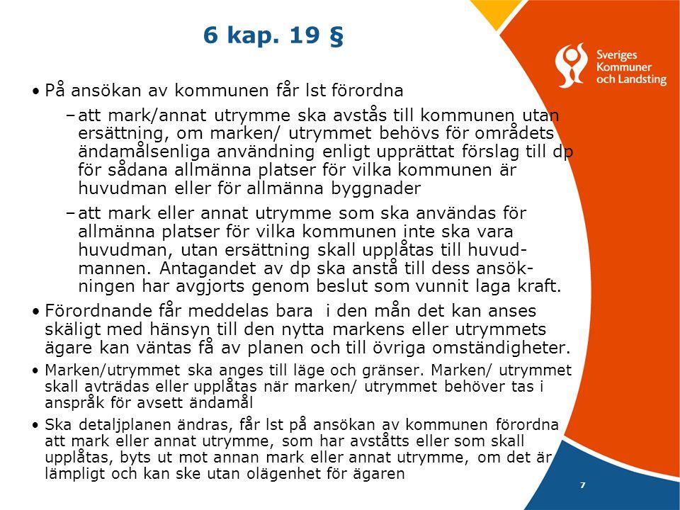 7 6 kap. 19 § På ansökan av kommunen får lst förordna –att mark/annat utrymme ska avstås till kommunen utan ersättning, om marken/ utrymmet behövs för