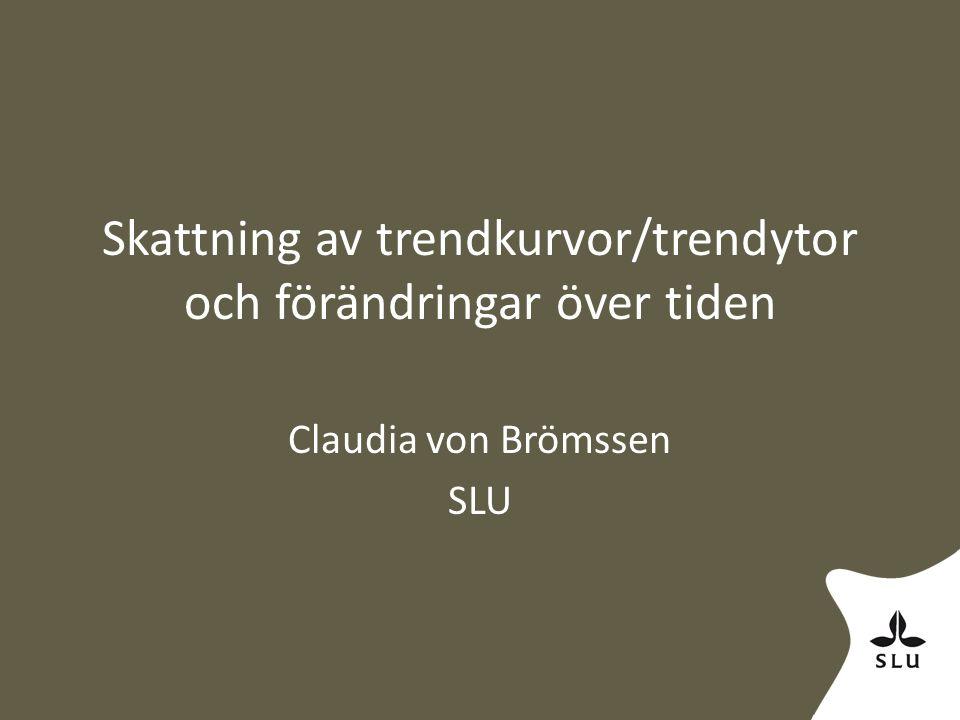 Skattning av trendkurvor/trendytor och förändringar över tiden Claudia von Brömssen SLU