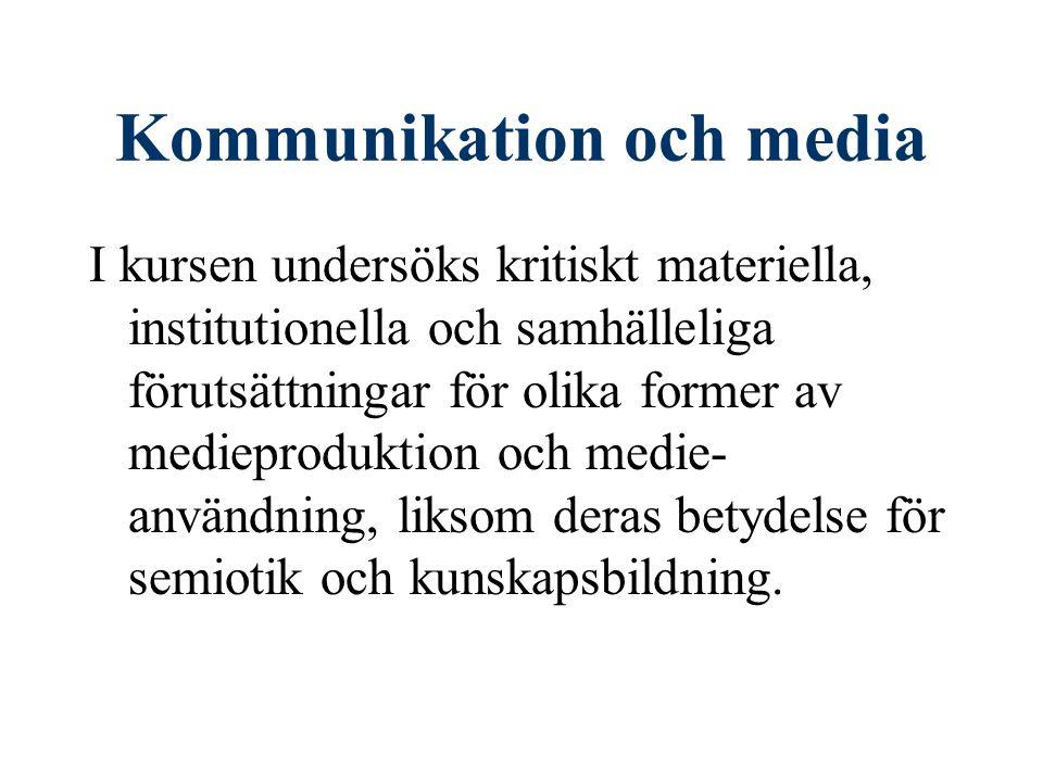 Kommunikation och media I kursen undersöks kritiskt materiella, institutionella och samhälleliga förutsättningar för olika former av medieproduktion o