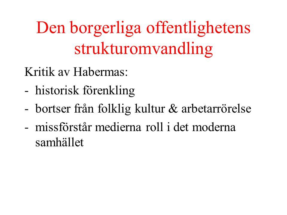 Den borgerliga offentlighetens strukturomvandling Kritik av Habermas: -historisk förenkling -bortser från folklig kultur & arbetarrörelse -missförstår medierna roll i det moderna samhället