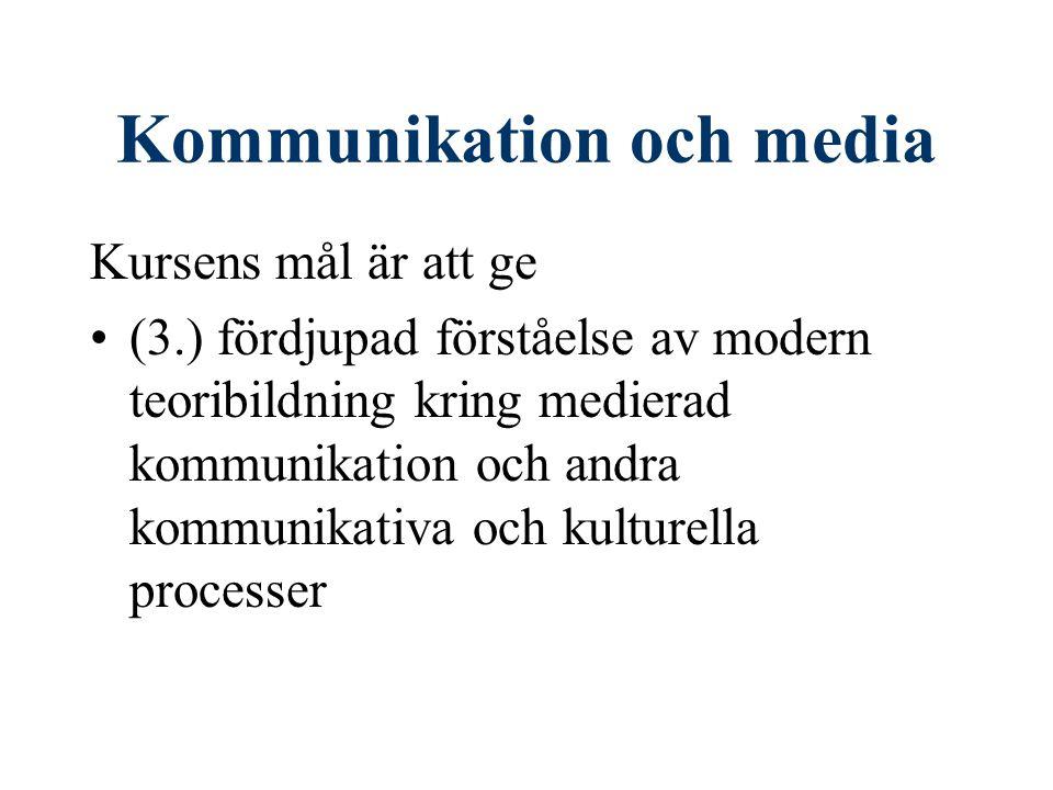 Kommunikation och media Kursens mål är att ge (3.) fördjupad förståelse av modern teoribildning kring medierad kommunikation och andra kommunikativa och kulturella processer