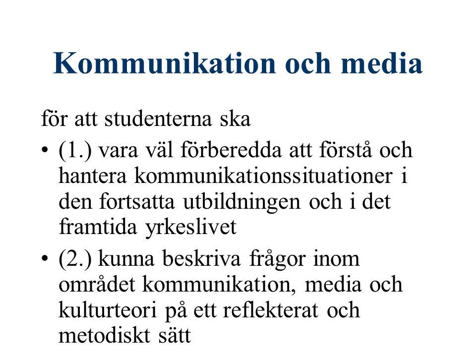 Kommunikation och media för att studenterna ska (1.) vara väl förberedda att förstå och hantera kommunikationssituationer i den fortsatta utbildningen och i det framtida yrkeslivet (2.) kunna beskriva frågor inom området kommunikation, media och kulturteori på ett reflekterat och metodiskt sätt