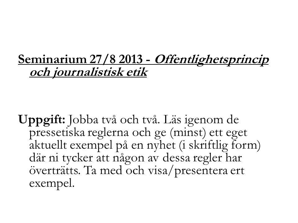 Seminarium 27/8 2013 - Offentlighetsprincip och journalistisk etik Uppgift: Jobba två och två. Läs igenom de pressetiska reglerna och ge (minst) ett e