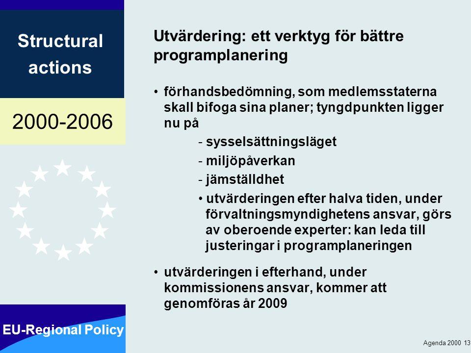 2000-2006 EU-Regional Policy Structural actions Agenda 2000 13 Utvärdering: ett verktyg för bättre programplanering förhandsbedömning, som medlemsstaterna skall bifoga sina planer; tyngdpunkten ligger nu på - sysselsättningsläget - miljöpåverkan - jämställdhet utvärderingen efter halva tiden, under förvaltningsmyndighetens ansvar, görs av oberoende experter: kan leda till justeringar i programplaneringen utvärderingen i efterhand, under kommissionens ansvar, kommer att genomföras år 2009