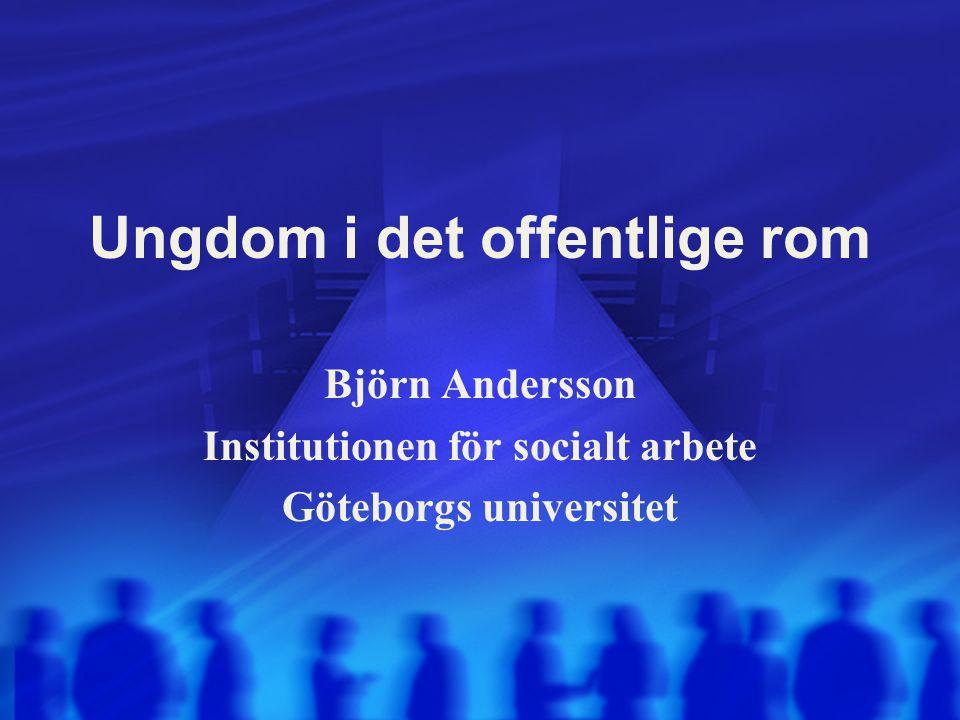 Ungdom i det offentlige rom Björn Andersson Institutionen för socialt arbete Göteborgs universitet
