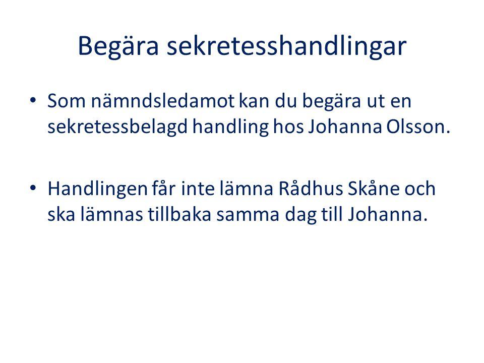 Begära sekretesshandlingar Som nämndsledamot kan du begära ut en sekretessbelagd handling hos Johanna Olsson. Handlingen får inte lämna Rådhus Skåne o