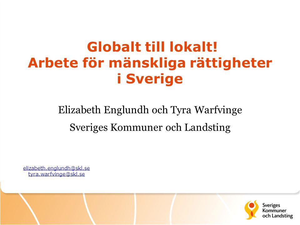Globalt till lokalt! Arbete för mänskliga rättigheter i Sverige Elizabeth Englundh och Tyra Warfvinge Sveriges Kommuner och Landsting elizabeth.englun
