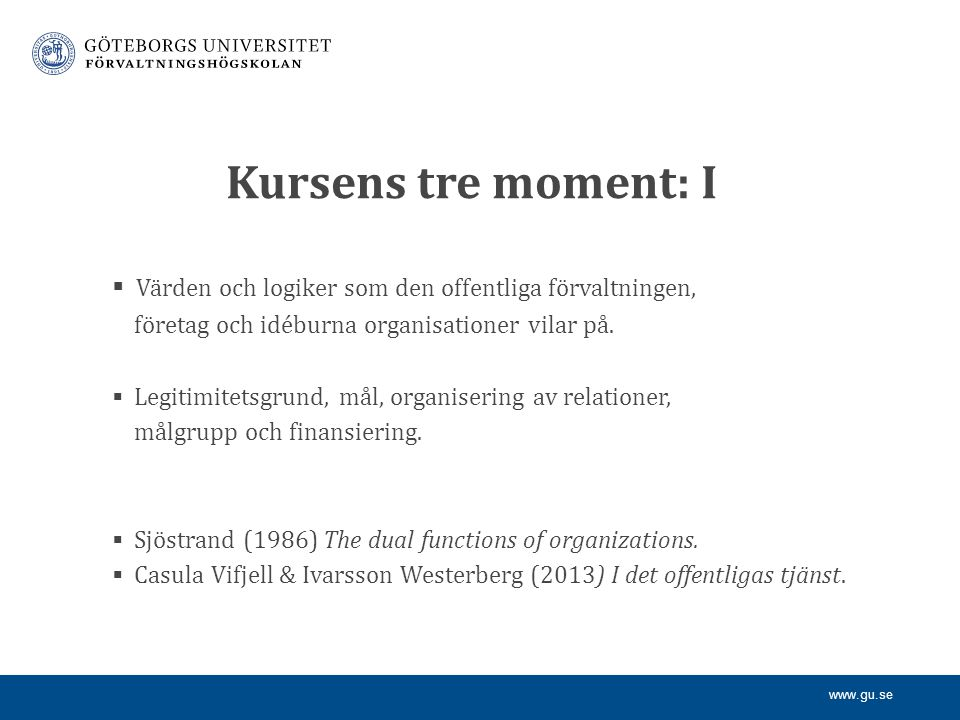 www.gu.se Kursens tre moment: I  Värden och logiker som den offentliga förvaltningen, företag och idéburna organisationer vilar på.