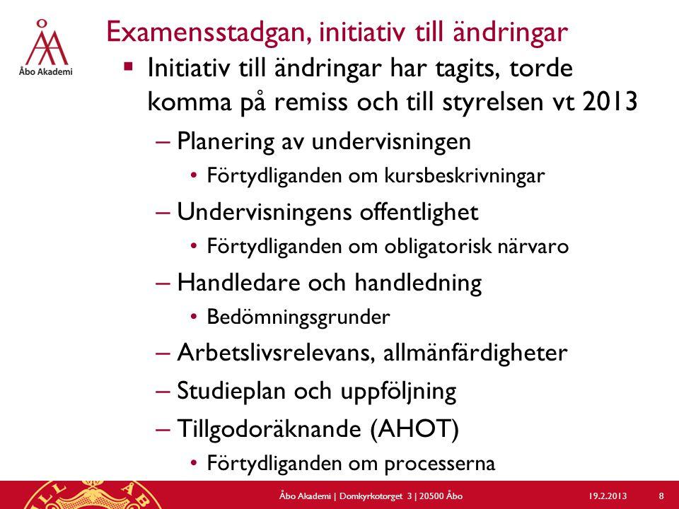 Examensstadgan, initiativ till ändringar  Initiativ till ändringar har tagits, torde komma på remiss och till styrelsen vt 2013 – Planering av undervisningen Förtydliganden om kursbeskrivningar – Undervisningens offentlighet Förtydliganden om obligatorisk närvaro – Handledare och handledning Bedömningsgrunder – Arbetslivsrelevans, allmänfärdigheter – Studieplan och uppföljning – Tillgodoräknande (AHOT) Förtydliganden om processerna 19.2.2013Åbo Akademi | Domkyrkotorget 3 | 20500 Åbo 8