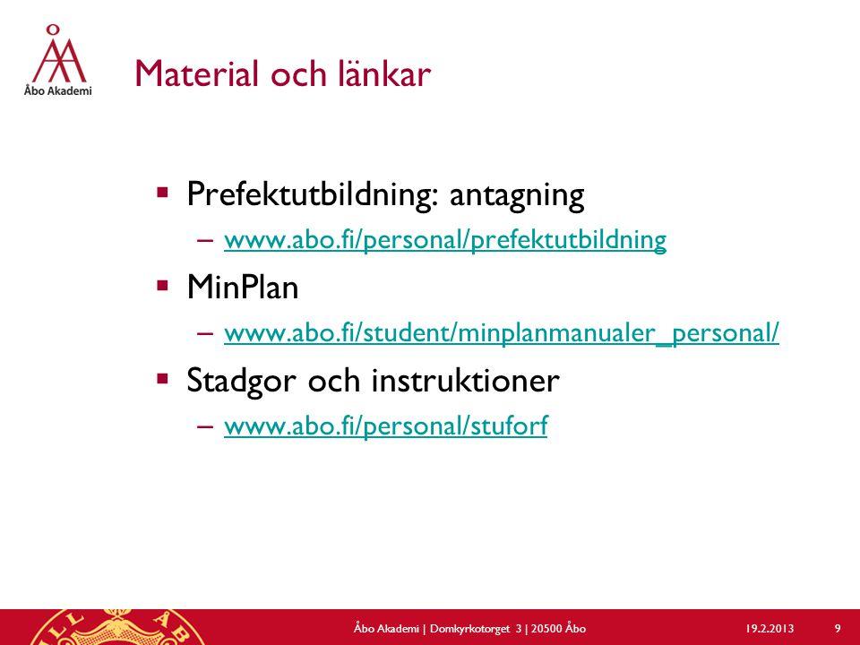 Material och länkar  Prefektutbildning: antagning – www.abo.fi/personal/prefektutbildning www.abo.fi/personal/prefektutbildning  MinPlan – www.abo.fi/student/minplanmanualer_personal/ www.abo.fi/student/minplanmanualer_personal/  Stadgor och instruktioner – www.abo.fi/personal/stuforf www.abo.fi/personal/stuforf 19.2.2013Åbo Akademi | Domkyrkotorget 3 | 20500 Åbo 9