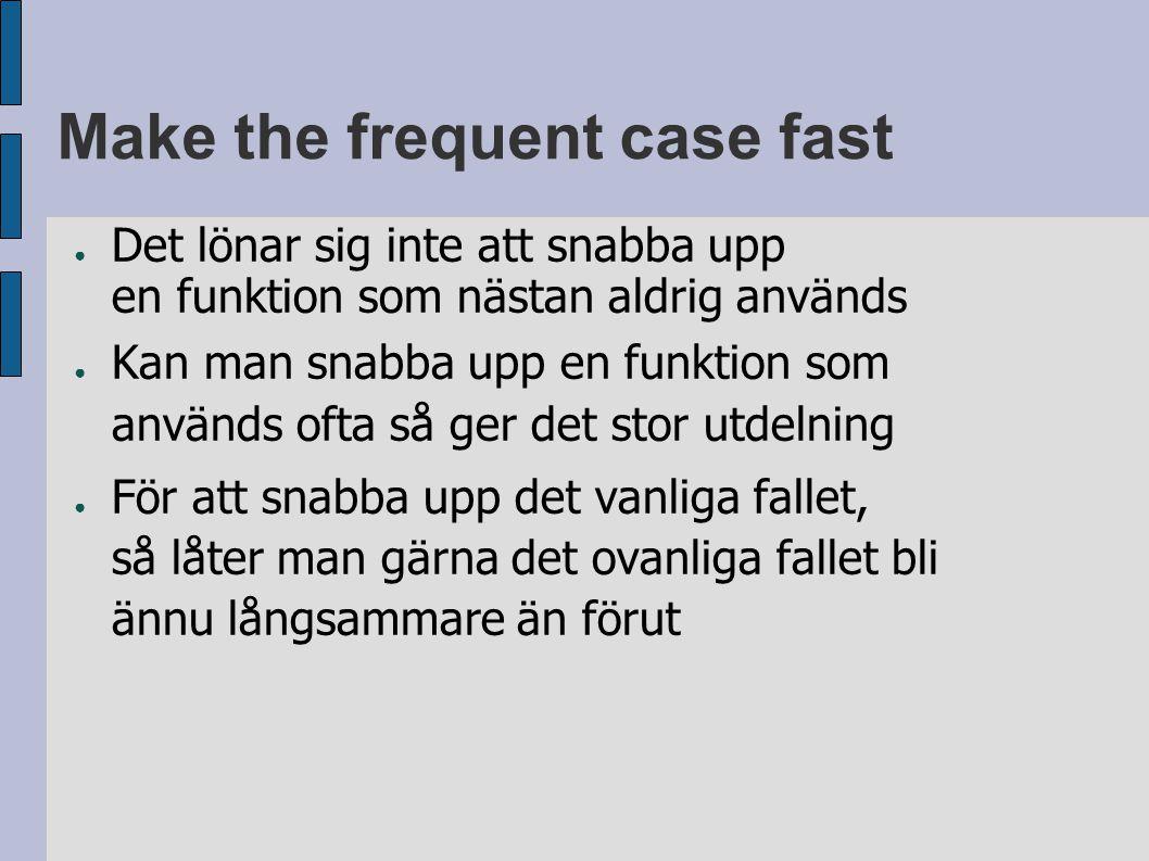 Make the frequent case fast ● Det lönar sig inte att snabba upp en funktion som nästan aldrig används ● Kan man snabba upp en funktion som används ofta så ger det stor utdelning ● För att snabba upp det vanliga fallet, så låter man gärna det ovanliga fallet bli ännu långsammare än förut