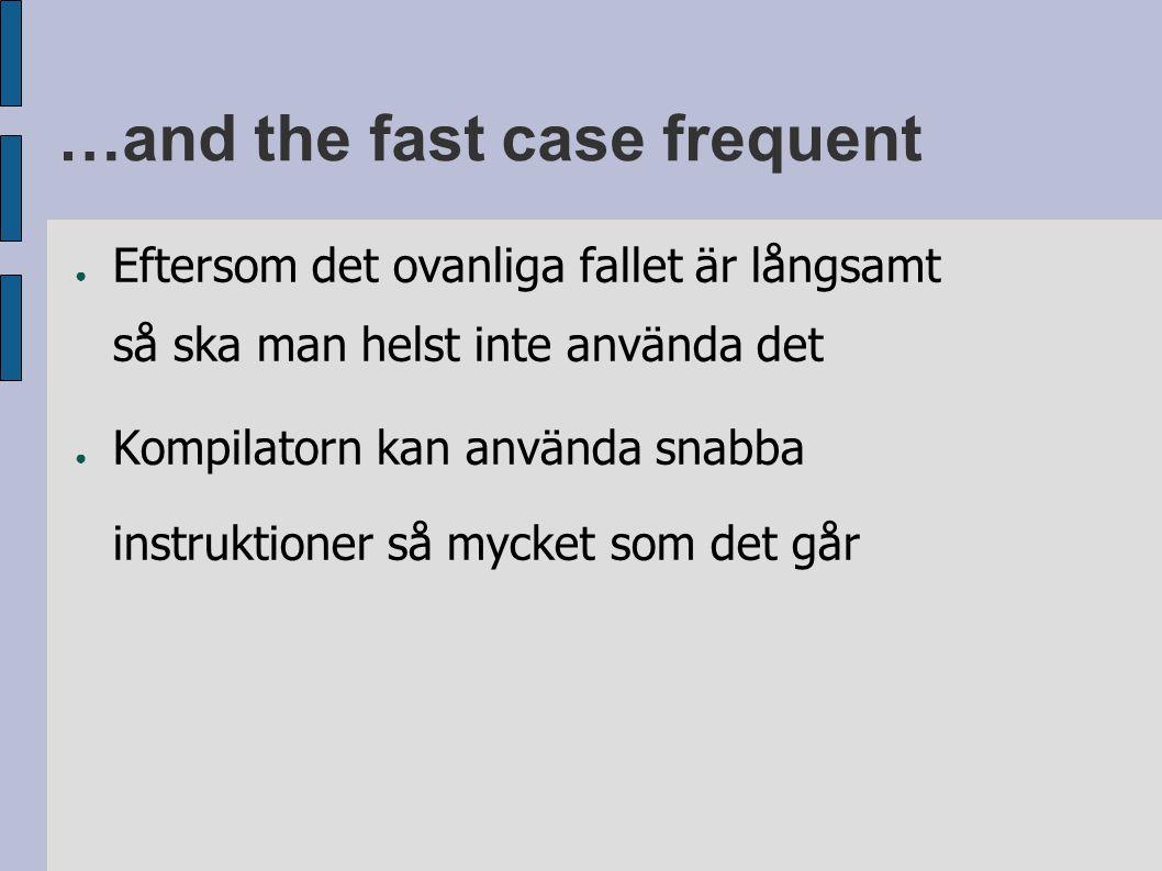 …and the fast case frequent ● Eftersom det ovanliga fallet är långsamt så ska man helst inte använda det ● Kompilatorn kan använda snabba instruktioner så mycket som det går