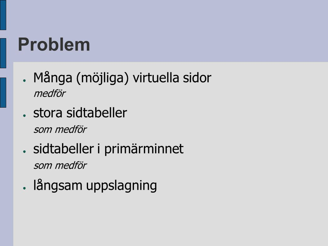 Problem ● Många (möjliga) virtuella sidor medför ● stora sidtabeller som medför ● sidtabeller i primärminnet som medför ● långsam uppslagning