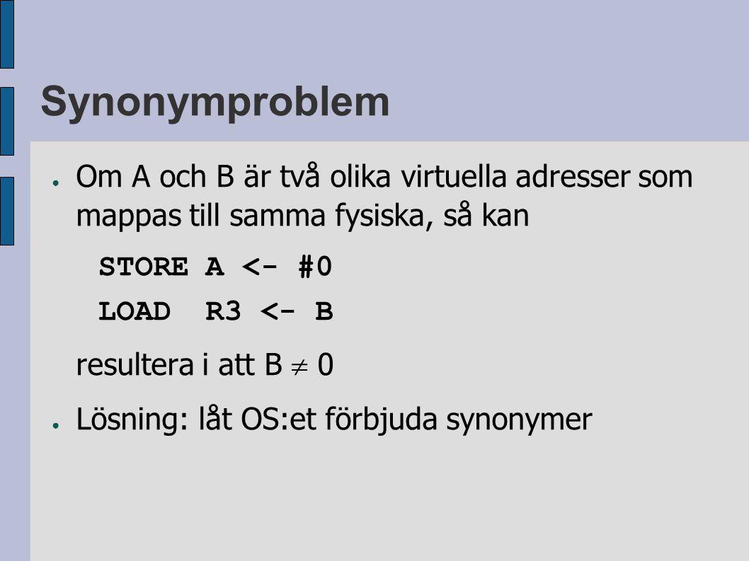 Synonymproblem ● Om A och B är två olika virtuella adresser som mappas till samma fysiska, så kan STOREA <- #0 LOADR3 <- B resultera i att B  0 ● Lösning: låt OS:et förbjuda synonymer