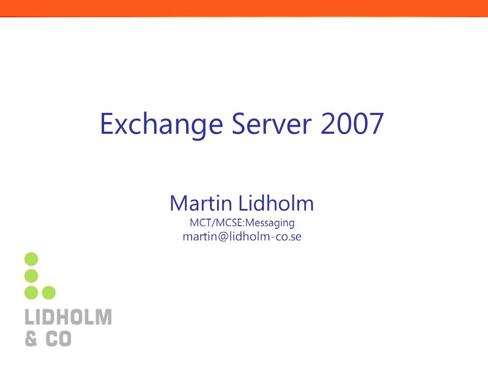 Exchange Server 2007 Martin Lidholm MCT/MCSE:Messaging martin@lidholm-co.se