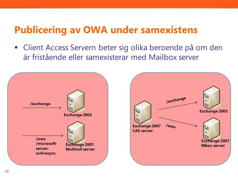 Publicering av OWA under samexistens  Client Access Servern beter sig olika beroende på om den är fristående eller samexisterar med Mailbox server 22 Exchange 2003 Exchange 2007 Multiroll server /exchange /owa /microsoft- server- activesync Exchange 2003 Exchange 2007 Mbox server Exchange 2007 CAS server /exchange /owa