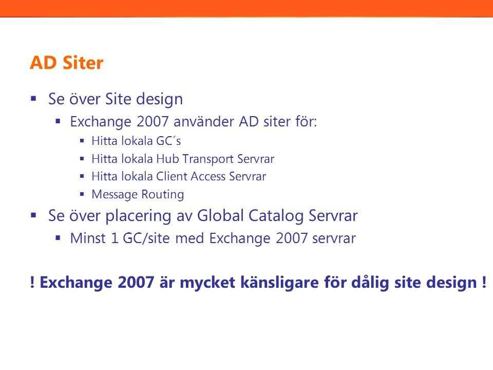AD Siter  Se över Site design  Exchange 2007 använder AD siter för:  Hitta lokala GC´s  Hitta lokala Hub Transport Servrar  Hitta lokala Client Access Servrar  Message Routing  Se över placering av Global Catalog Servrar  Minst 1 GC/site med Exchange 2007 servrar .