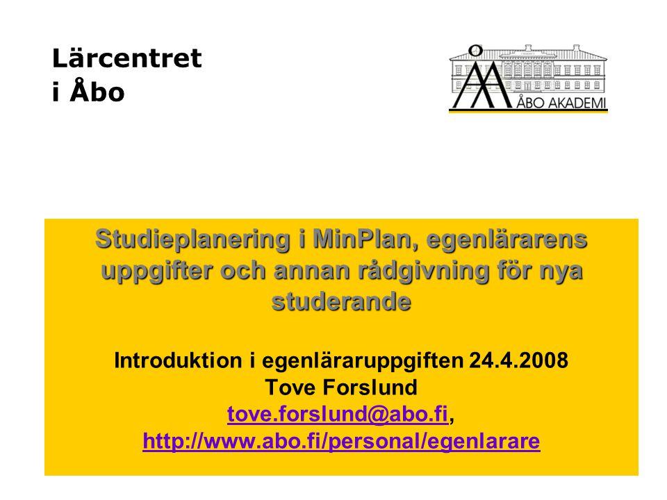 Lärcentret i Åbo Studieplanering i MinPlan, egenlärarens uppgifter och annan rådgivning för nya studerande Introduktion i egenläraruppgiften 24.4.2008 Tove Forslund tove.forslund@abo.fi, http://www.abo.fi/personal/egenlarare tove.forslund@abo.fi http://www.abo.fi/personal/egenlarare