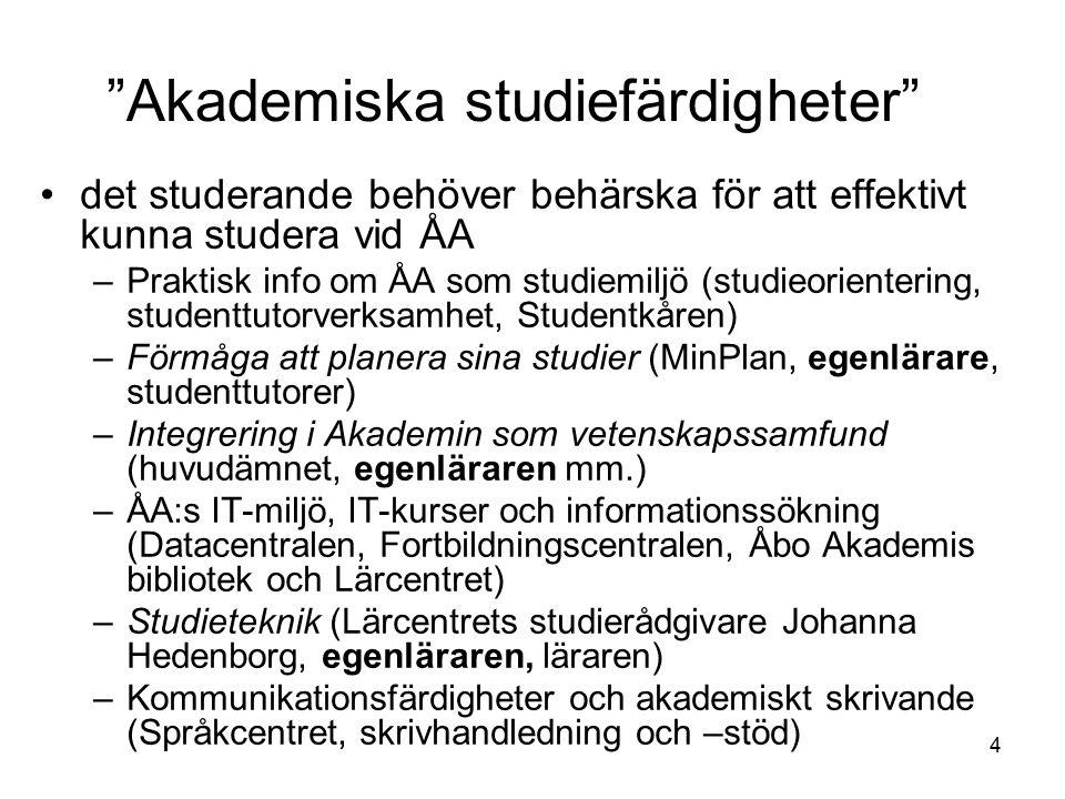 4 Akademiska studiefärdigheter det studerande behöver behärska för att effektivt kunna studera vid ÅA –Praktisk info om ÅA som studiemiljö (studieorientering, studenttutorverksamhet, Studentkåren) –Förmåga att planera sina studier (MinPlan, egenlärare, studenttutorer) –Integrering i Akademin som vetenskapssamfund (huvudämnet, egenläraren mm.) –ÅA:s IT-miljö, IT-kurser och informationssökning (Datacentralen, Fortbildningscentralen, Åbo Akademis bibliotek och Lärcentret) –Studieteknik (Lärcentrets studierådgivare Johanna Hedenborg, egenläraren, läraren) –Kommunikationsfärdigheter och akademiskt skrivande (Språkcentret, skrivhandledning och –stöd)