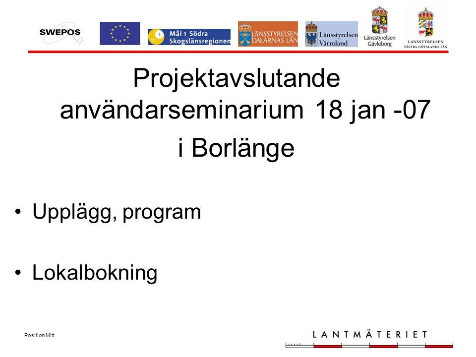 Position Mitt Projektavslutande användarseminarium 18 jan -07 i Borlänge Upplägg, program Lokalbokning