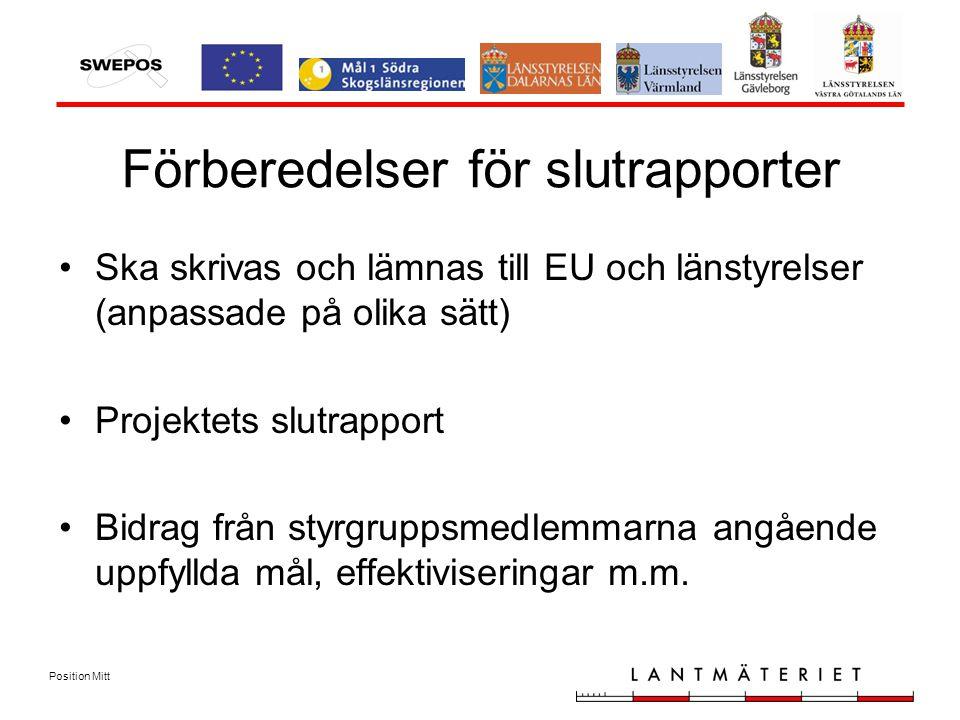 Position Mitt Förberedelser för slutrapporter Ska skrivas och lämnas till EU och länstyrelser (anpassade på olika sätt) Projektets slutrapport Bidrag från styrgruppsmedlemmarna angående uppfyllda mål, effektiviseringar m.m.