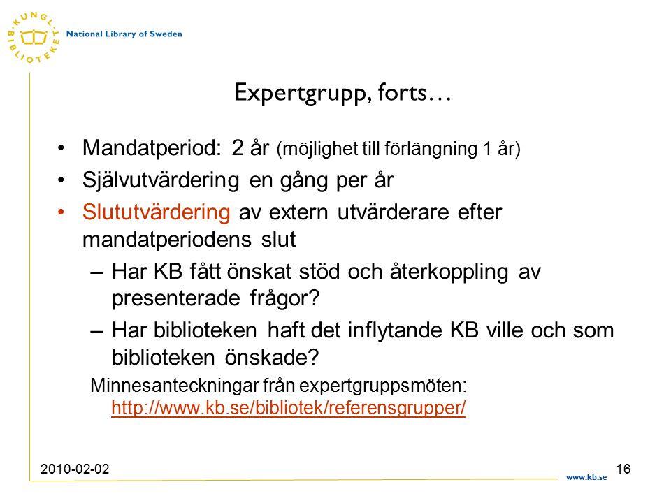 www.kb.se 2010-02-0216 Expertgrupp, forts… Mandatperiod: 2 år (möjlighet till förlängning 1 år) Självutvärdering en gång per år Slututvärdering av extern utvärderare efter mandatperiodens slut –Har KB fått önskat stöd och återkoppling av presenterade frågor.