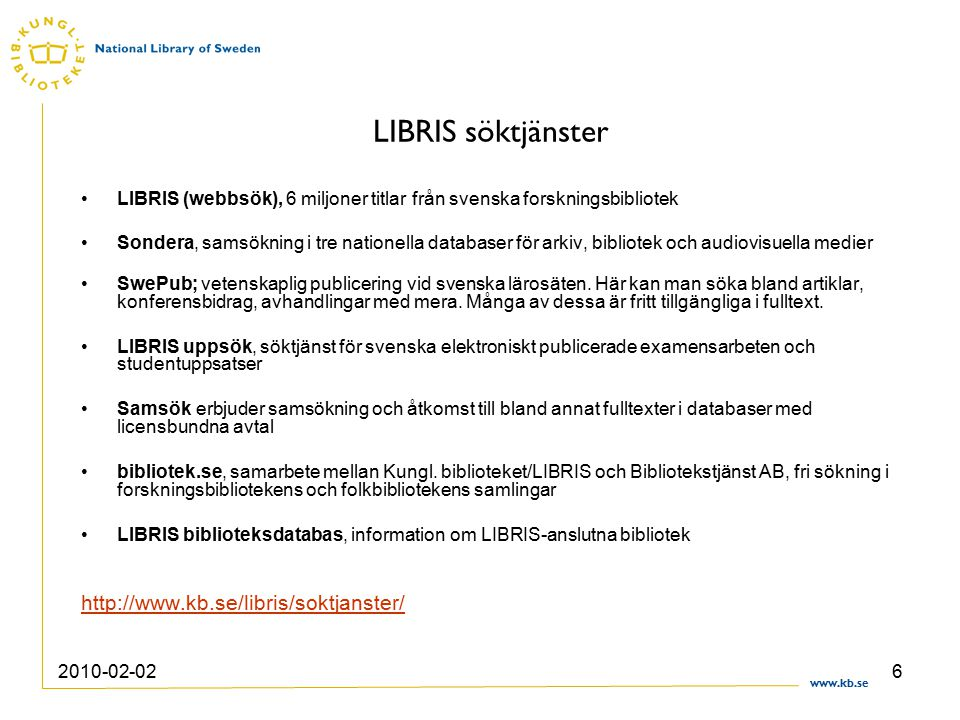www.kb.se 2010-02-026 LIBRIS söktjänster LIBRIS (webbsök), 6 miljoner titlar från svenska forskningsbibliotek Sondera, samsökning i tre nationella databaser för arkiv, bibliotek och audiovisuella medier SwePub; vetenskaplig publicering vid svenska lärosäten.