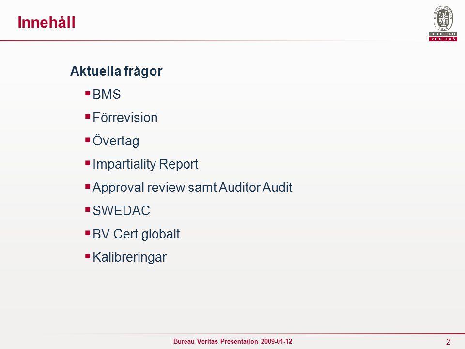2 Bureau Veritas Presentation 2009-01-12 Innehåll Aktuella frågor  BMS  Förrevision  Övertag  Impartiality Report  Approval review samt Auditor Audit  SWEDAC  BV Cert globalt  Kalibreringar